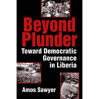 Beyond Plunder - Toward Democratic Governance in Liberia by Amos Sawye