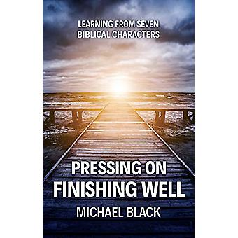 Pressing On - Finishing Well - Learning from Seven Biblical Characters
