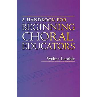A Handbook for Beginning Choral Educators by Walter Lamble - 97802532