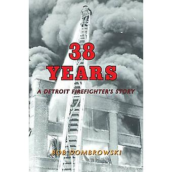 38 Years a Detroit Firefighter's Story by Bob Dombrowski - 9781628384