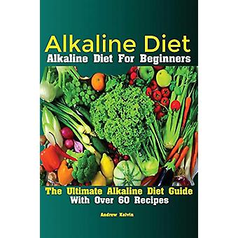 Alkaline Diet - Alkaline Diet For Beginners The Ultimate Alkaline Diet