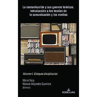 La Comunicacin Y Sus Guerras Tericas Introduccin a Las Teoras de la Comunicacin Y Los Medios Volumen I Enfoques Disciplinarios