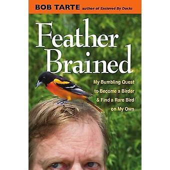 Pluma con cerebros - mi torpe búsqueda para convertirse en un observador de aves y encontrar un raro