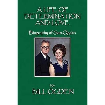 A Life of Determination and Love Biography of Sam Ogden by Ogden & Bill
