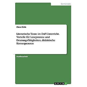 Literarische Texte im DaFUnterricht. Vorteile fr Leseprozess und Deutungsfhigkeiten didaktische Konsequenzen by Kiele & Clara