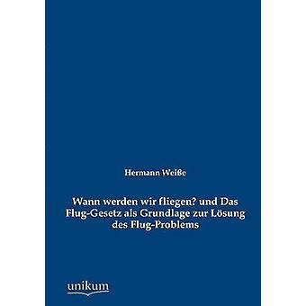 Wann werden wir fliegen und Das FlugGesetz als Grundlage zur Lsung des FlugProblems av Weie & Hermann