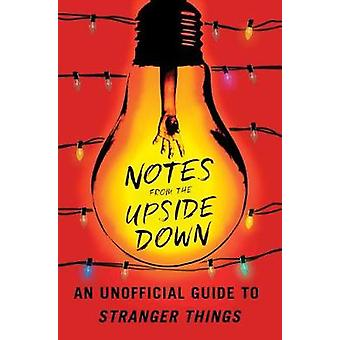 Notes from the Upside Down - An Unofficial Guide to Stranger Things by