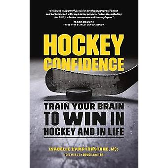 Hockey Confidence  Train Your Brain to Win in Hockey and in Life by Isabelle Hamptonstone