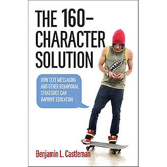 The 160Character Solution by Castleman & Benjamin L. Assistant Professor of Education and Public Policy & University of Virginia