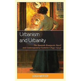 Urbanism and Urbanity The Spanish Bourgeois Novel and Contemporary Customs 18451925 by Mercer & Leigh