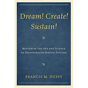 Dream Create Sustain Mastering the Art and Science of Transforming School Systems by Duffy & Francis
