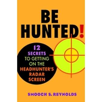 Be Hunted 12 Secrets to Getting on the Headhunters List by Reynolds & Smooch S.