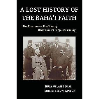A Lost History of the Bahai Faith The Progressive Tradition of Bahaullahs Forgotten Family by Behai & Shua Ullah