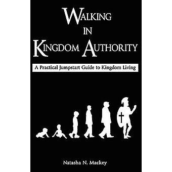 Walking in Kingdom Authority A Practical Jumpstart Guide to Kingdom Living by Mackey & Natasha N.