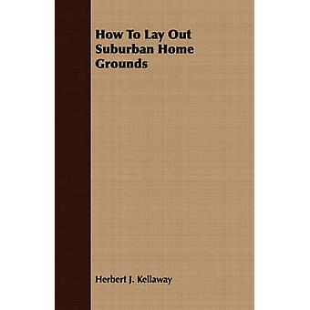 How To Lay Out Suburban Home Grounds by Kellaway & Herbert J.