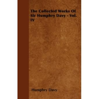 The Collected Works Of Sir Humphry Davy  Vol. IV by Davy & Humphry