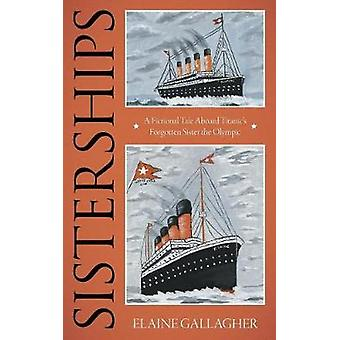 Sisterships A Fictional Tale Aboard Titanics Forgotten Sister the Olympic by Gallagher & Elaine