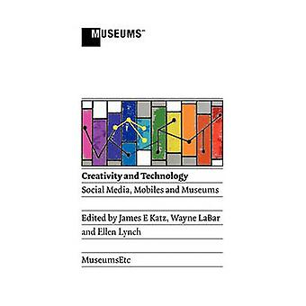 Creativity and Technology Social Media Mobiles and Museums by Katz & James E.