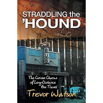 Straddling the Hound The Curious Charms of LongDistance Bus Travel by Watson & Trevor