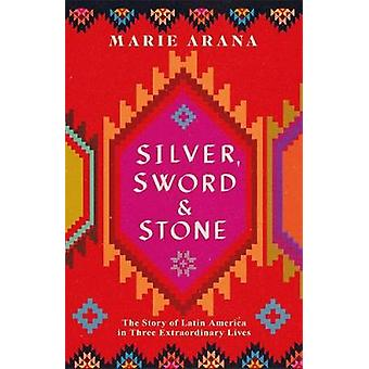Silver Sword and Stone The Story of Latin America in Three Extraordinary Lives