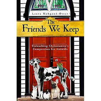 The Friends We Keep  Unleashing Christianitys Compassion for Animals by Laura Hobgood Oster