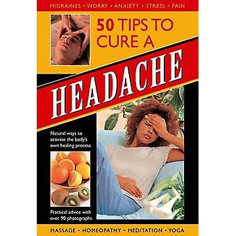 50 Tips to Cure a Headache - Natural Ways to Activate the Body's Own H