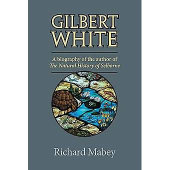 Gilbert White - A Biography of the Author of the Natural History of Se