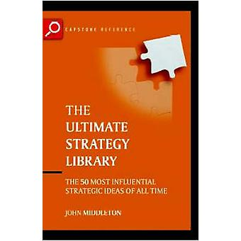 The Ultimate Strategy Library - The 50 Most Influential Strategic Idea