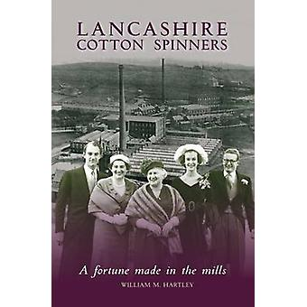 Lancashire Cotton Spinners - A Fortune Made in the Mills by William M.
