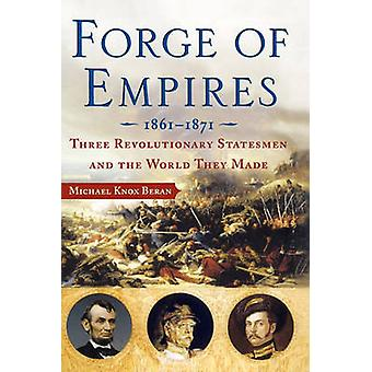 Forge of Empires Three Revolutionary Statesmen and the World They Made 18611871 by Beran & Michael Knox
