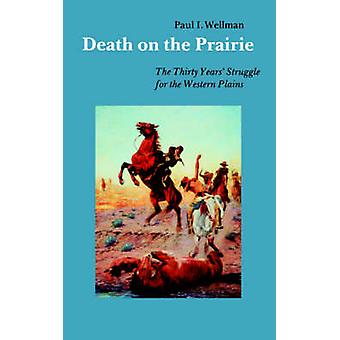 Death on the Prairie The Thirty Years Struggle for the Western Plains by Wellman & Paul & I.