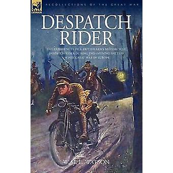 Despatch Rider The Experiences of a British Army Motorcycle Despatch Rider During the Opening Battles of the Great War in Europe by Watson & W. H. L.