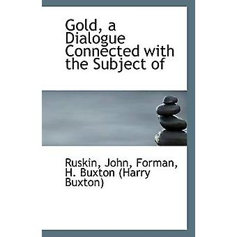 Gold - a Dialogue Connected with the Subject of by John Ruskin - 9781