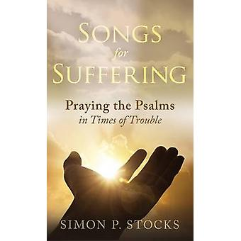 Songs for Suffering - Praying the Psalms in Times of Trouble by Simon