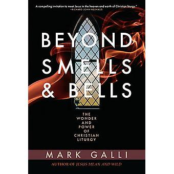 Beyond Smells and Bells - The Power of Christian Liturgy by Mark Galli