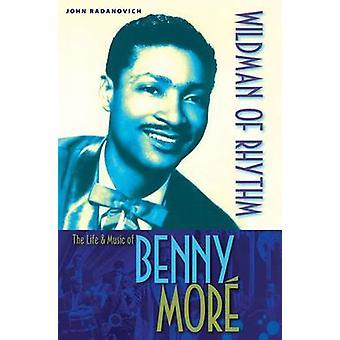 Wildman of Rhythm - The Life and Music of Benny More by John Radanovic