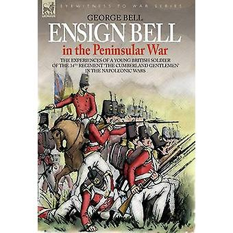 ENSIGN BELL IN THE PENINSULAR WAR  THE EXPERIENCES OF A YOUNG BRITISH SOLDIER OF THE 34TH REGIMENT THE CUMBERLAND GENTLEMEN IN THE NAPOLEONIC WARS by BELL & GEORGE