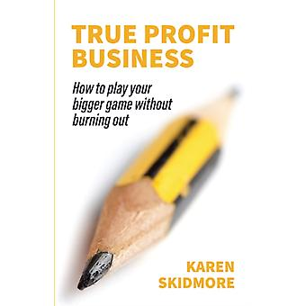 True Profit Business How to play your bigger game without burning out by Skidmore & Karen