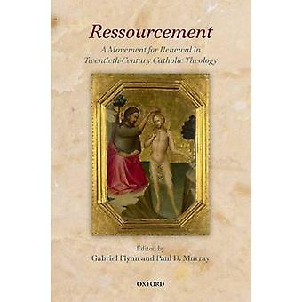 Ressourcement A Movement for Renewal in TwentiethCentury Catholic Theology by Flynn & Gabriel