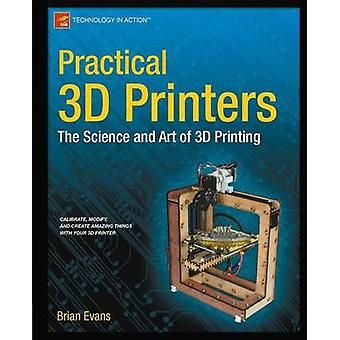 Practical 3D Printers The Science and Art of 3D Printing by Evans & Brian