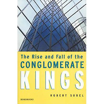 The Rise and Fall of the Conglomerate Kings by Sobel & Robert