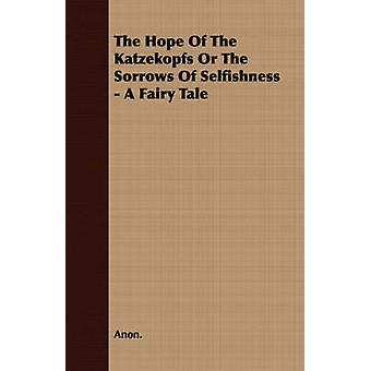 The Hope of the Katzekopfs or the Sorrows of Selfishness  A Fairy Tale by Anon