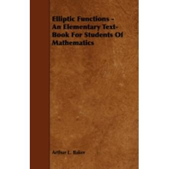 Elliptic Functions  An Elementary TextBook for Students of Mathematics by Baker & Arthur L.