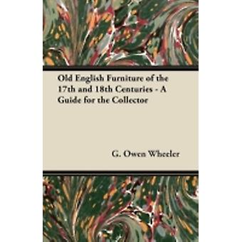 Old English Furniture of the 17th and 18th Centuries  A Guide for the Collector by Wheeler & G. Owen