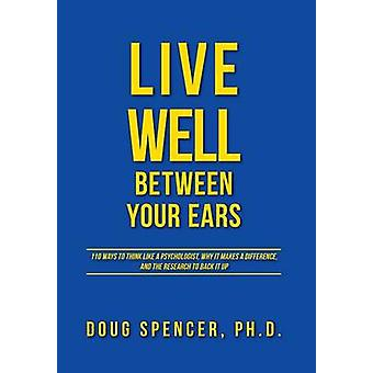 Live Well Between Your Ears 110 ways to think like a psychologist why it makes a difference and the research to back it up. by Spencer & Doug