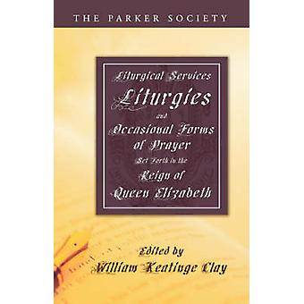 Liturgical Services Liturgies and Occasional Forms of Prayer Set Forth in the Reign of Queen Elizab by Clay & William K.