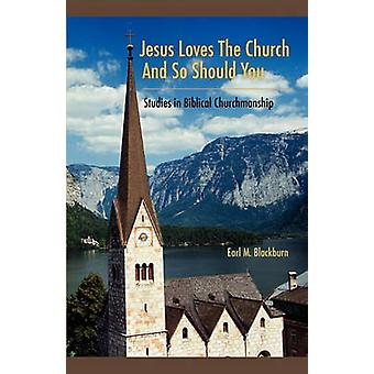 Jesus Loves the Church and So Should You Studies in Biblical Churchmanship by Blackburn & Earl M.