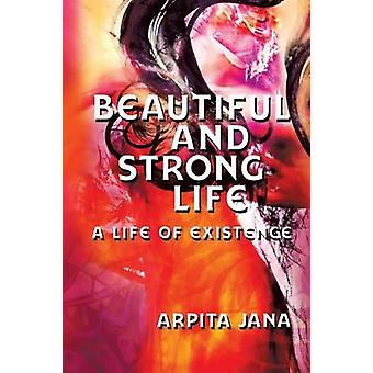 Beautiful and Strong Life A Life of Existence by Jana & Arpita
