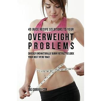 40 Juice Recipe Solutions to Your Overweight Problems Quickly and Naturally Burn Fat Fast to Look Your Best in No Time by Correa & Joe