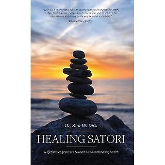Healing Satori A lifetime of pursuits towards understanding health by Dick & Dr. Ken W